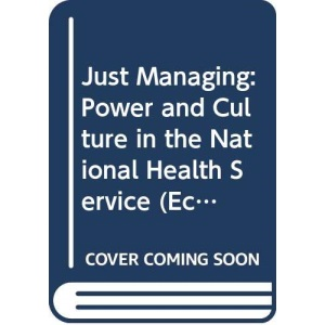 Just Managing: Power and Culture in the National Health Service (Economic Issues in Health Care S.)