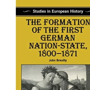 The Formation of the First German Nation State, 1800-71 (Studies in European History)