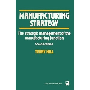 Manufacturing Strategy: The Strategic Management of the Manufacturing Function