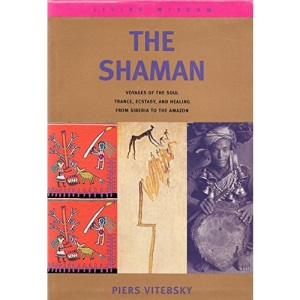 The Shaman: Voyages Of The Soul; Trance, Ecstasy And Healing; From Siberia To The: Voyages of the Soul - Trance, Ecstacy and Healing from Siberia to the Amazon (Living Wisdom)