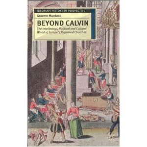 Beyond Calvin: The Intellectual, Political and Cultural World of Europe's Reformed Chruches, C.1540-1620 (European History in Perspective)
