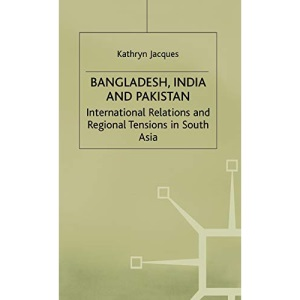 Bangladesh, India and Pakistan: International Relations and Regional Tensions in South Asia (International Political Economy Series)