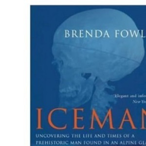 Iceman: Uncovering the Life and Times of a Prehistoric Man Found in an Alplne Glacier