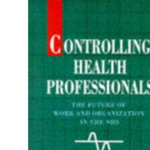 Controlling Health Professionals: The Future of Work and Organization in the National Health Service (State of Health)