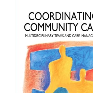 Co-ordinating Community Care: Multidisciplinary Teams and Care Management