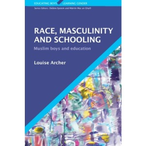 Race, Masculinity and Schooling: Muslim Boys and Education (Educating Boys, Learning Gender)