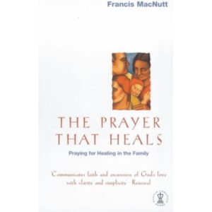 The Prayer That Heals: Praying for Healing in the Family (Hodder Christian paperbacks)