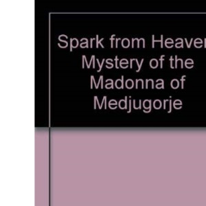 Spark from Heaven: Mystery of the Madonna of Medjugorje