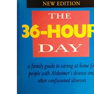 36-hour Day 2ED 2nd Edition. A Family Guide To Caring At Home For People With Alzheimers Disease & Other Confusional Illnesses