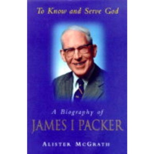 To Know and Serve God: Biography of James I. Packer