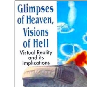 Glimpses of Heaven, Visions of Hell: Virtual Reality and Its Implications