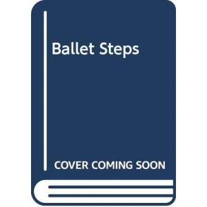 Ballet Steps: From Practice To Peformance: Practice to Performance