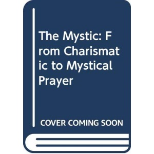 The Mystic: From Charismatic to Mystical Prayer