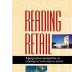 Reading Retail: A Geographical Perspective on Retailing and Consumption Spaces (Reading Economic Geography)