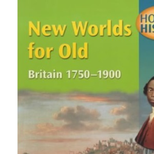 New Worlds for Old, Britain 1750-1900: Mainstream Edition (Hodder History)