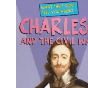Charles I and the Civil War (What They Don't Tell You About)