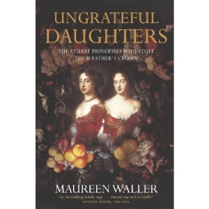 Ungrateful Daughters: The Stuart Princesses Who Stole Their Father's Crown