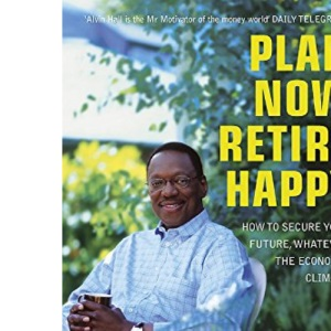 Plan Now, Retire Happy: How to Secure Your Future, Whatever the Economic Climate: Planning Your Dream Retirement