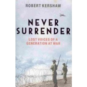 Never Surrender: Lost Voices of a Generation at War: The Men and Women Who Saved Britain 1939-1945