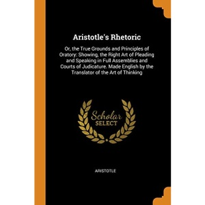 Aristotle's Rhetoric: Or, the True Grounds and Principles of Oratory: Showing, the Right Art of Pleading and Speaking in Full Assemblies and Courts of ... by the Translator of the Art of Thinking