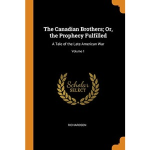 The Canadian Brothers; Or, the Prophecy Fulfilled: A Tale of the Late American War; Volume 1