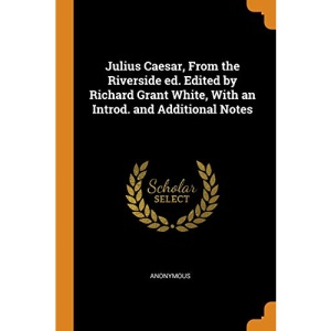 Julius Caesar, From the Riverside ed. Edited by Richard Grant White, With an Introd. and Additional Notes