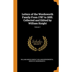 Letters of the Wordsworth Family From 1787 to 1855. Collected and Edited by William Knight; Volume 1