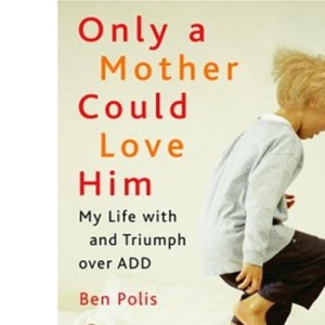 Only a Mother Could Love Him: My Life with and Triumph Over Add