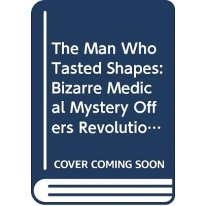 Man Who Tasted Shapes: Bizarre Medical Mystery Offers Revolutionary Insights into Emotions, Reasoning and Consciousness