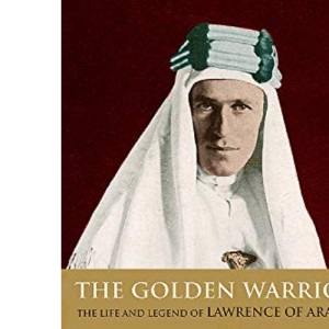 The Golden Warrior: Life and Legend of Lawrence of Arabia