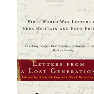 Letters from a Lost Generation - First World War Letters of Vera Brittain and Four Friends: Roland Leighton, Edward Brittain, Victor Richardson, Geoffrey Thurlow