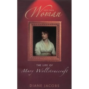 Her Own Woman: The Life of Mary Wollstonecroft