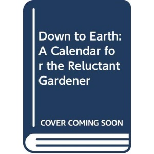 Down to Earth: A Calendar for the Reluctant Gardener (An Optima book)