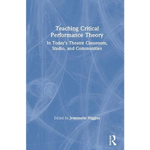 Teaching Critical Performance Theory: In Today's Theatre Classroom, Studio, and Communities