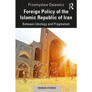 Foreign Policy of the Islamic Republic of Iran: Between Ideology and Pragmatism (Iranian Studies)