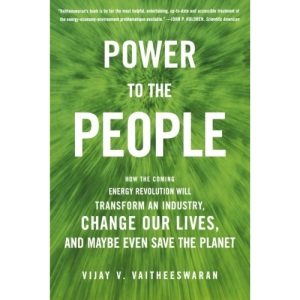 Power to the People: How the Coming Energy Revolution Will Transform an Industry, Change Our Lives, and Maybe Even Save the Planet