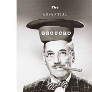 Essential Groucho: Writings by and for Groucho Marx: Writings By, For, and about Groucho Marx
