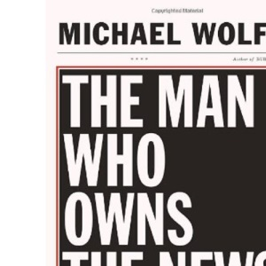 The Man Who Owns the News: How Rupert Murdoch Took the Wall Street Journal and Almost Everything Else