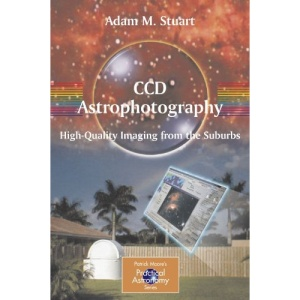 CCD Astrophotography: High-Quality Imaging from the Suburbs (Patrick Moore's Practical Astronomy Series)