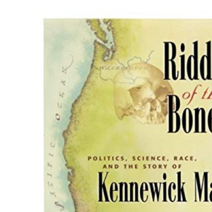 Riddle of the Bones: Politics, Science, Race, and the Story of Kennewick Man