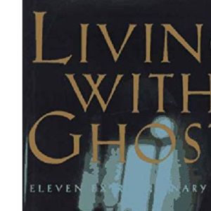 Living with Ghosts: Eleven Extraordinary Tales