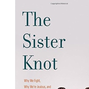 The Sister Knot: Why We Fight, Why We're Jealous and Why We'll Love Each Other No Matter What