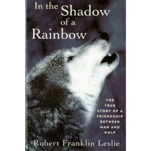 In the Shadow of a Rainbow Rev: The True Story of a Friendship between Man and Wolf