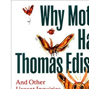 Why Moths Hate Thomas Edison: An Other Urgent Inquiries into the Odd Nature of Nature
