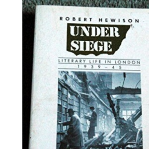 Under Siege: Literary Life in London, 1939-45