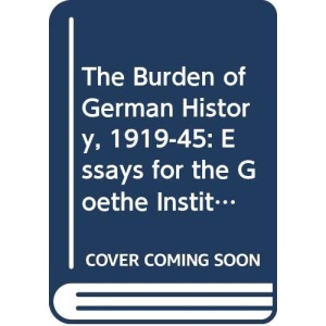 The Burden of German History, 1919-45: Essays for the Goethe Institute