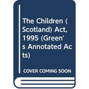 The Children (Scotland) Act, 1995 (Green's Annotated Acts)
