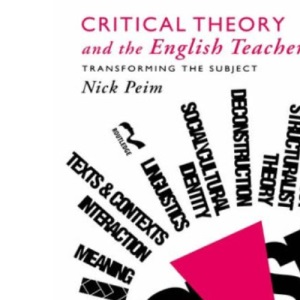 Critical Theory and the English Teacher: Transforming the Subject (Teaching Secondary English Series)