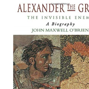 Alexander the Great: The Invisible Enemy - A Biography