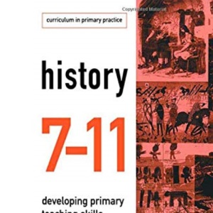 History 7-11: Developing Primary Teaching Skills (Curriculum in Primary Practice)